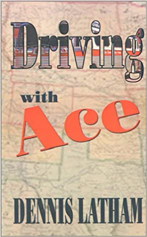 Driving With Ace, a novel by Dennis Latham ISBN 193025217X